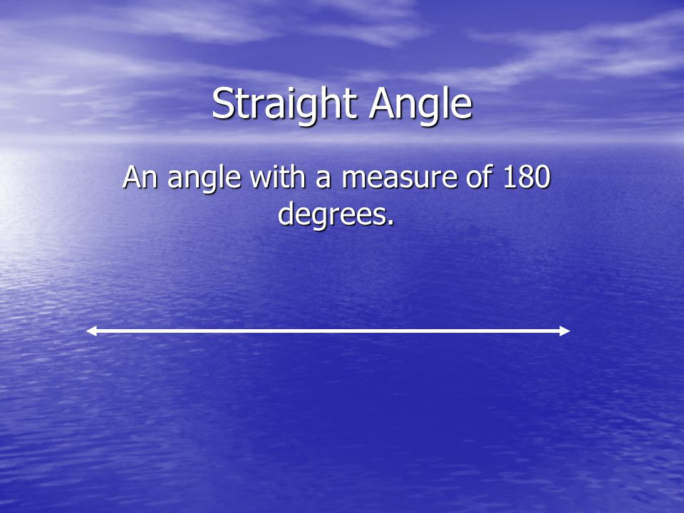 Straight Angle An angle with a measure of 180 degrees.