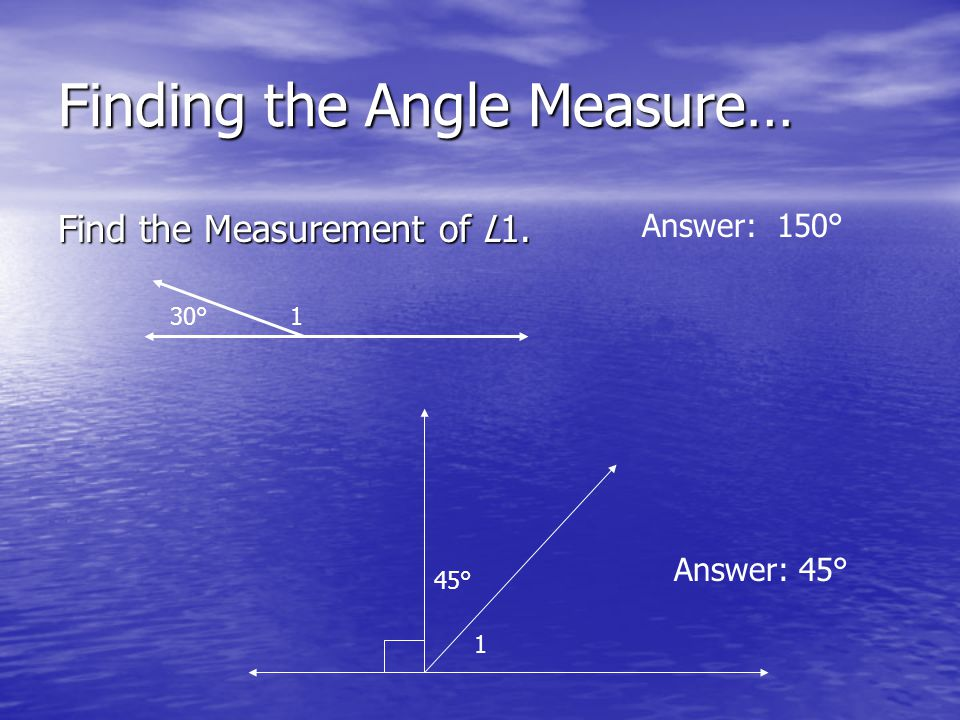 Finding the Angle Measure… Find the Measurement of L1. 30°1 1 45° Answer: 150° Answer: 45°