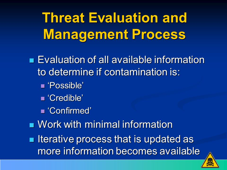 Threat Evaluation and Management Process Evaluation of all available information to determine if contamination is: Evaluation of all available information to determine if contamination is: 'Possible' 'Possible' 'Credible' 'Credible' 'Confirmed' 'Confirmed' Work with minimal information Work with minimal information Iterative process that is updated as more information becomes available Iterative process that is updated as more information becomes available