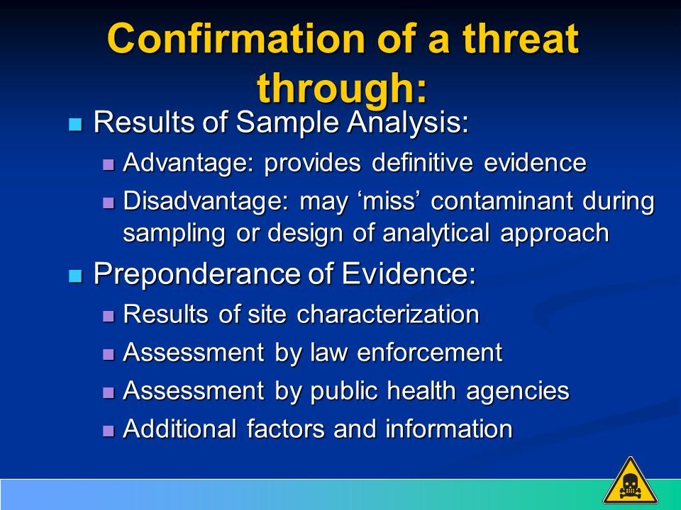 Confirmation of a threat through: Results of Sample Analysis: Results of Sample Analysis: Advantage: provides definitive evidence Advantage: provides definitive evidence Disadvantage: may 'miss' contaminant during sampling or design of analytical approach Disadvantage: may 'miss' contaminant during sampling or design of analytical approach Preponderance of Evidence: Preponderance of Evidence: Results of site characterization Results of site characterization Assessment by law enforcement Assessment by law enforcement Assessment by public health agencies Assessment by public health agencies Additional factors and information Additional factors and information