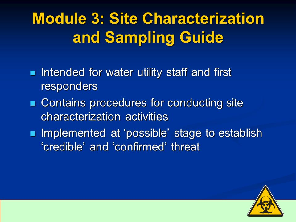 Intended for water utility staff and first responders Intended for water utility staff and first responders Contains procedures for conducting site characterization activities Contains procedures for conducting site characterization activities Implemented at 'possible' stage to establish 'credible' and 'confirmed' threat Implemented at 'possible' stage to establish 'credible' and 'confirmed' threat