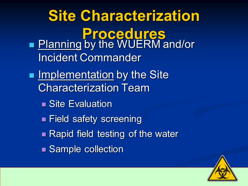 Site Characterization Procedures Planning by the WUERM and/or Incident Commander Planning by the WUERM and/or Incident Commander Implementation by the Site Characterization Team Implementation by the Site Characterization Team Site Evaluation Site Evaluation Field safety screening Field safety screening Rapid field testing of the water Rapid field testing of the water Sample collection Sample collection