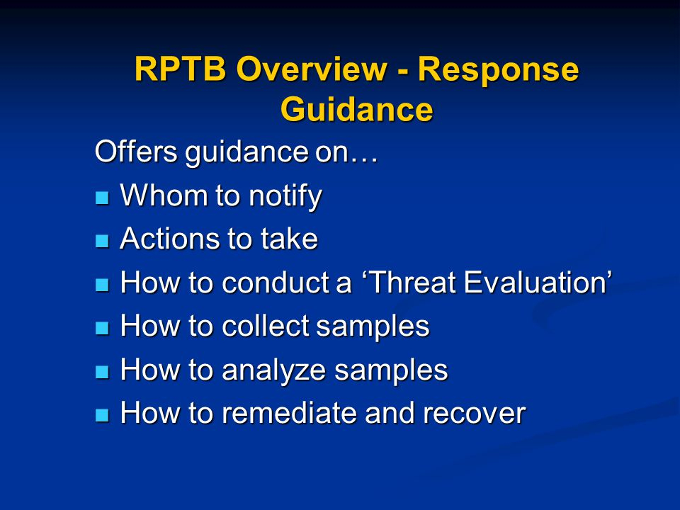 RPTB Overview - Response Guidance Offers guidance on… Whom to notify Whom to notify Actions to take Actions to take How to conduct a 'Threat Evaluation' How to conduct a 'Threat Evaluation' How to collect samples How to collect samples How to analyze samples How to analyze samples How to remediate and recover How to remediate and recover