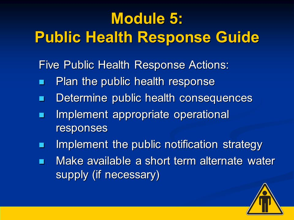 Five Public Health Response Actions: Plan the public health response Plan the public health response Determine public health consequences Determine public health consequences Implement appropriate operational responses Implement appropriate operational responses Implement the public notification strategy Implement the public notification strategy Make available a short term alternate water supply (if necessary) Make available a short term alternate water supply (if necessary)
