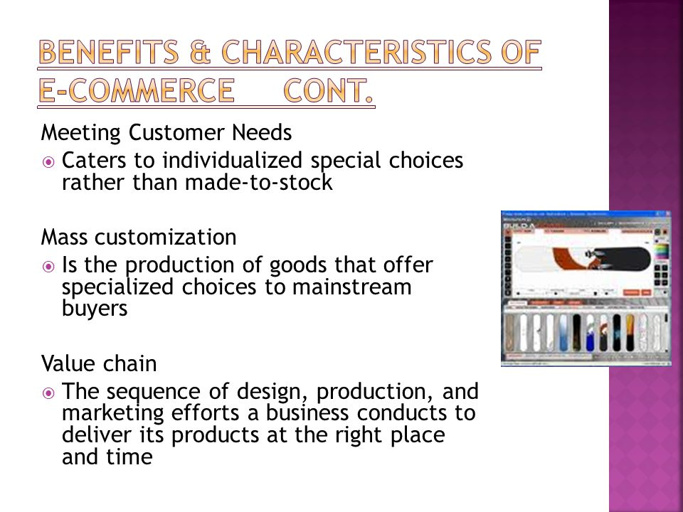 Meeting Customer Needs  Caters to individualized special choices rather than made-to-stock Mass customization  Is the production of goods that offer specialized choices to mainstream buyers Value chain  The sequence of design, production, and marketing efforts a business conducts to deliver its products at the right place and time