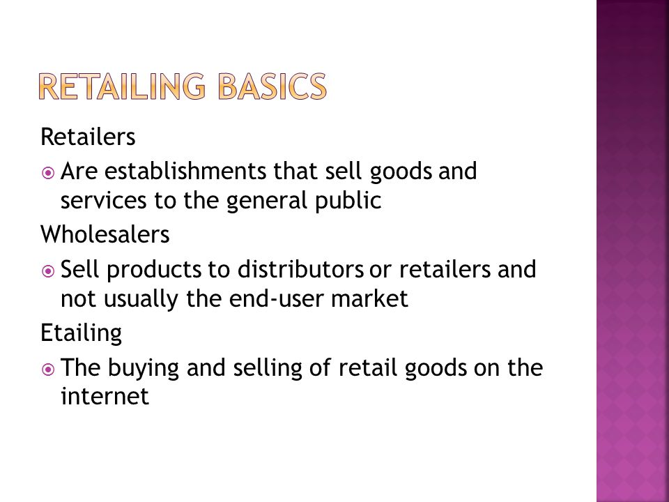 Retailers  Are establishments that sell goods and services to the general public Wholesalers  Sell products to distributors or retailers and not usually the end-user market Etailing  The buying and selling of retail goods on the internet