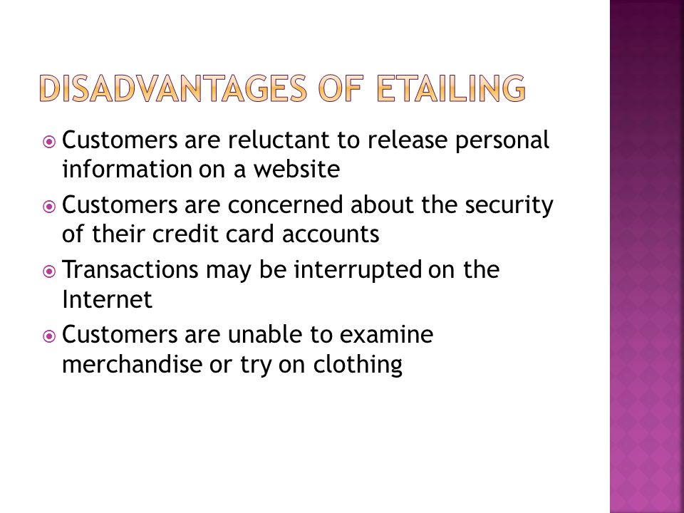  Customers are reluctant to release personal information on a website  Customers are concerned about the security of their credit card accounts  Transactions may be interrupted on the Internet  Customers are unable to examine merchandise or try on clothing