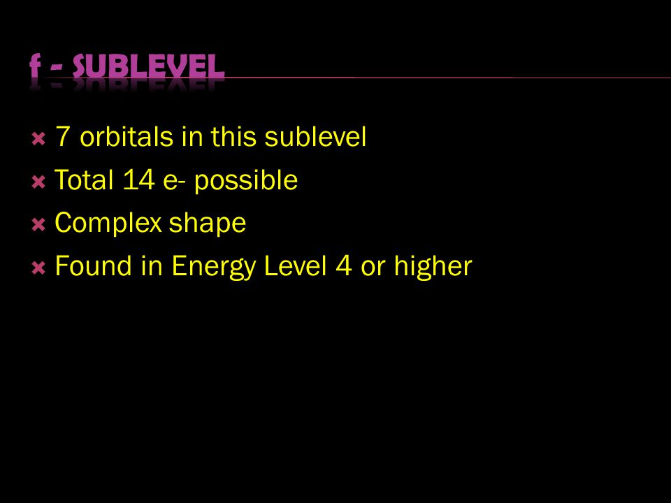  7 orbitals in this sublevel  Total 14 e- possible  Complex shape  Found in Energy Level 4 or higher