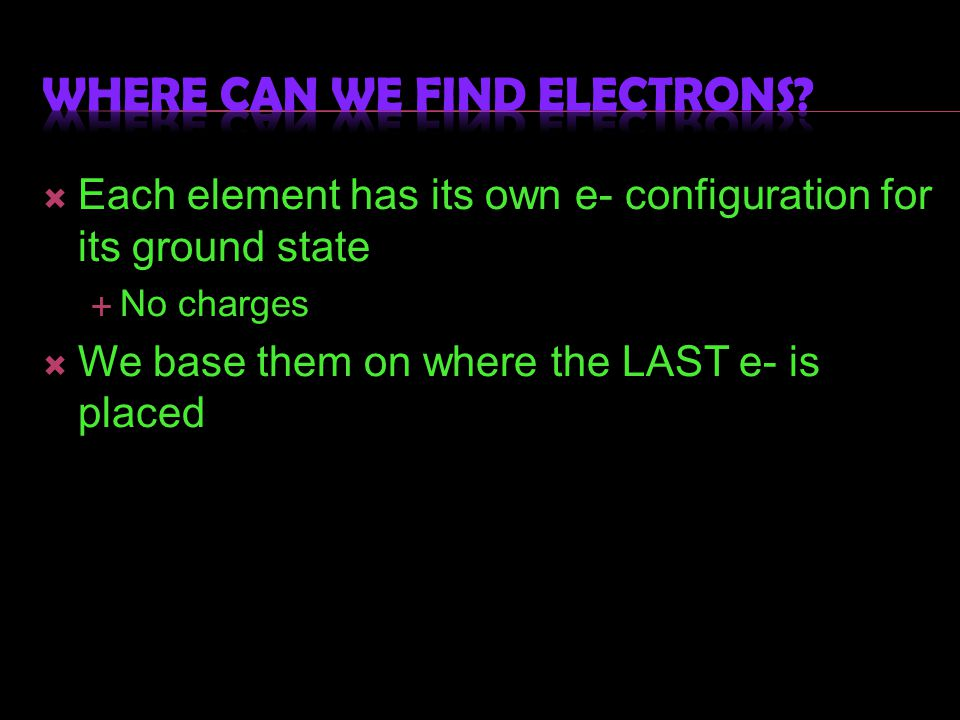 Each element has its own e- configuration for its ground state  No charges  We base them on where the LAST e- is placed