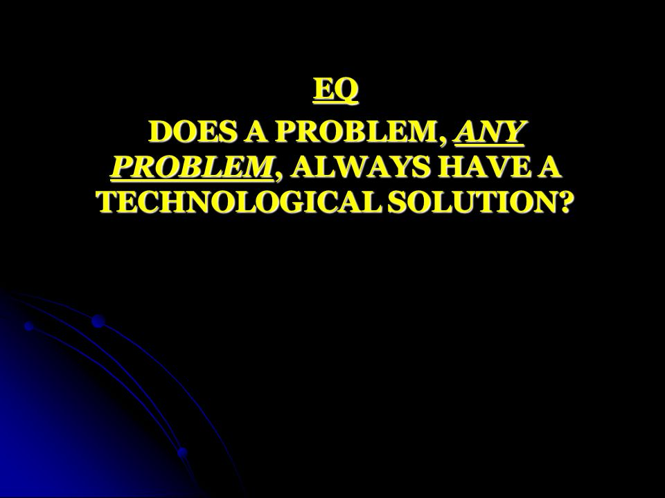 EQ DOES A PROBLEM, ANY PROBLEM, ALWAYS HAVE A TECHNOLOGICAL SOLUTION