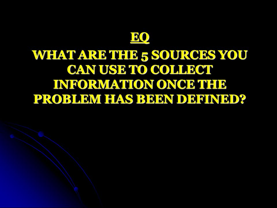 EQ WHAT ARE THE 5 SOURCES YOU CAN USE TO COLLECT INFORMATION ONCE THE PROBLEM HAS BEEN DEFINED