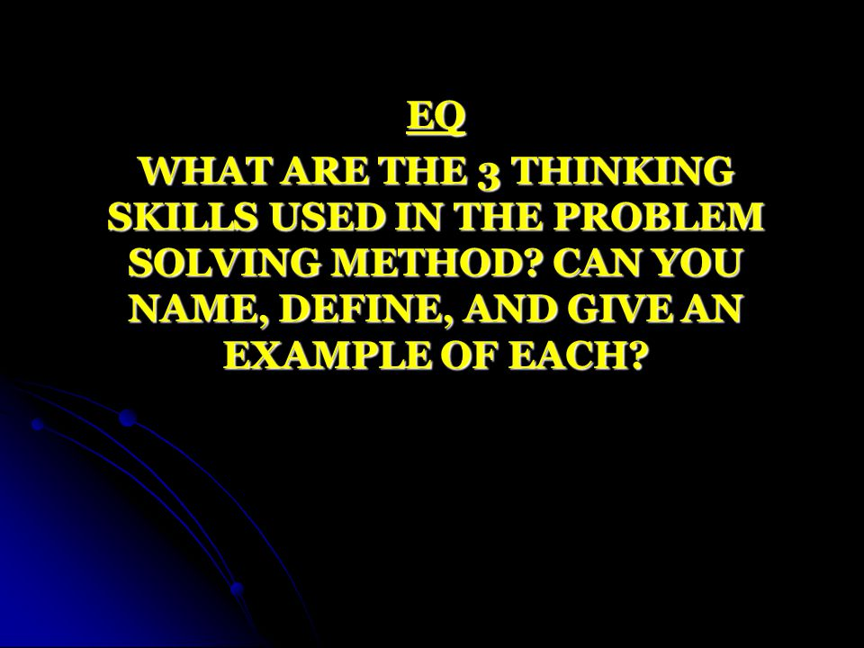 EQ WHAT ARE THE 3 THINKING SKILLS USED IN THE PROBLEM SOLVING METHOD.