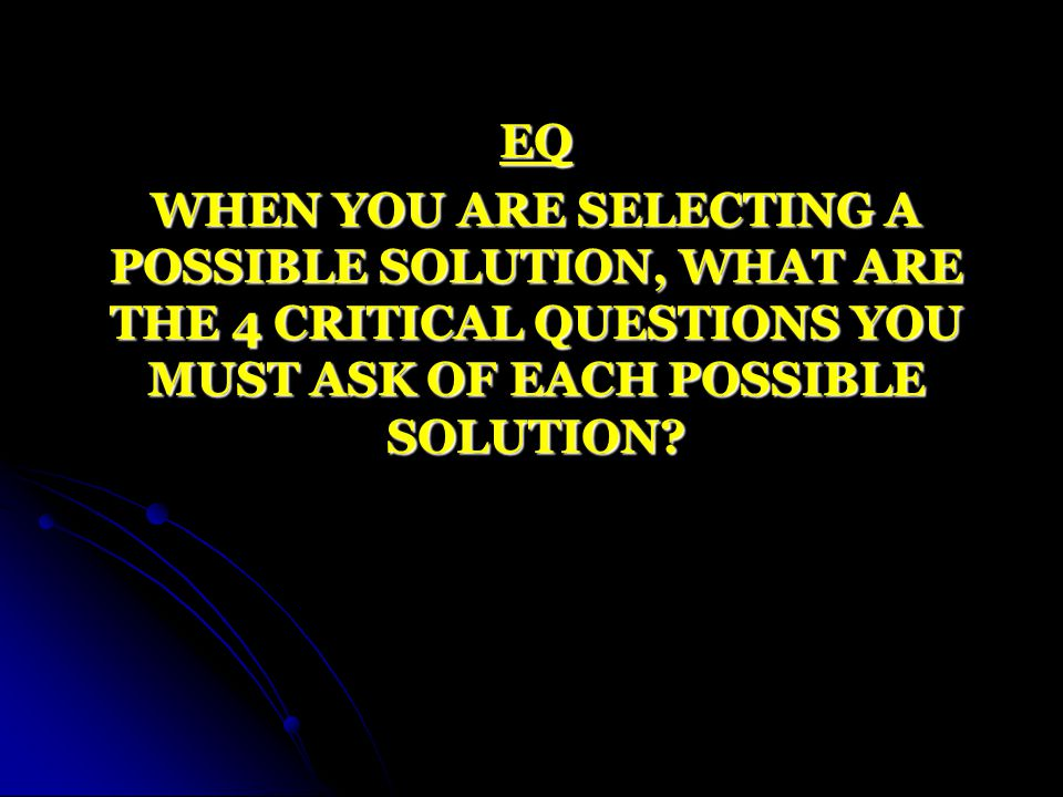 EQ WHEN YOU ARE SELECTING A POSSIBLE SOLUTION, WHAT ARE THE 4 CRITICAL QUESTIONS YOU MUST ASK OF EACH POSSIBLE SOLUTION