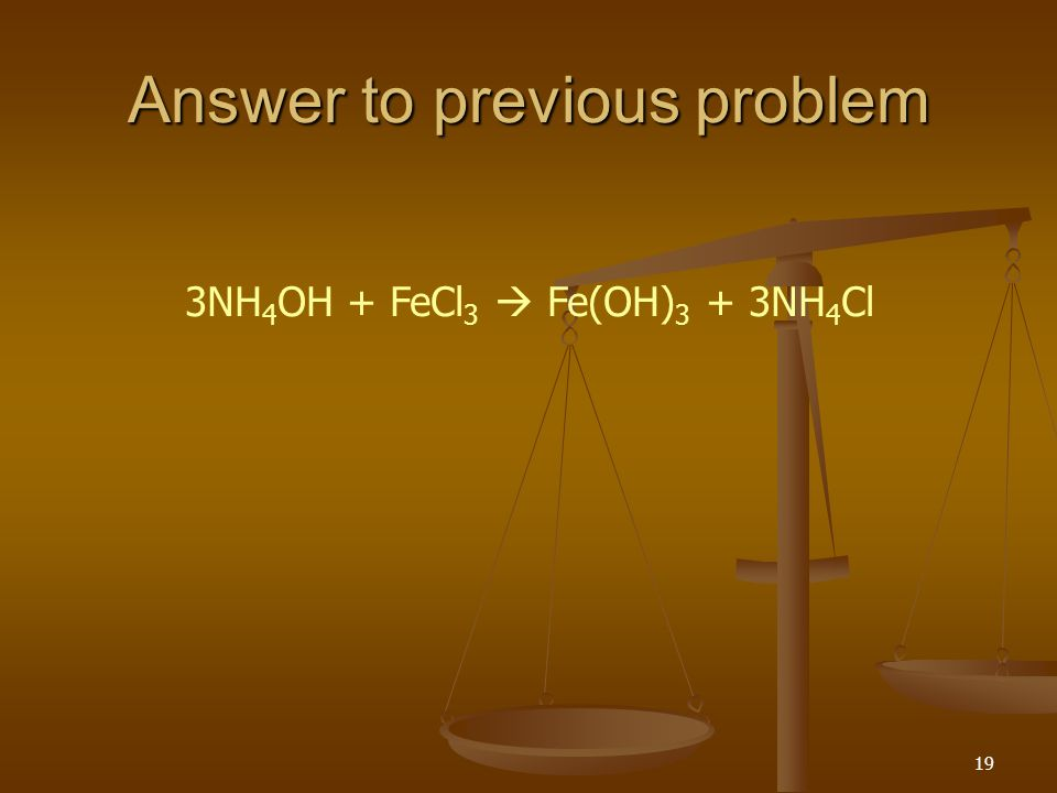 18 Try this problem NH 4 OH + FeCl 3  Fe(OH) 3 + NH 4 Cl #R atom #P 1 NH 4 1 1 OH 3 1 Fe 1 3 Cl 1 Start here. Recognize we Have polyatomics but they