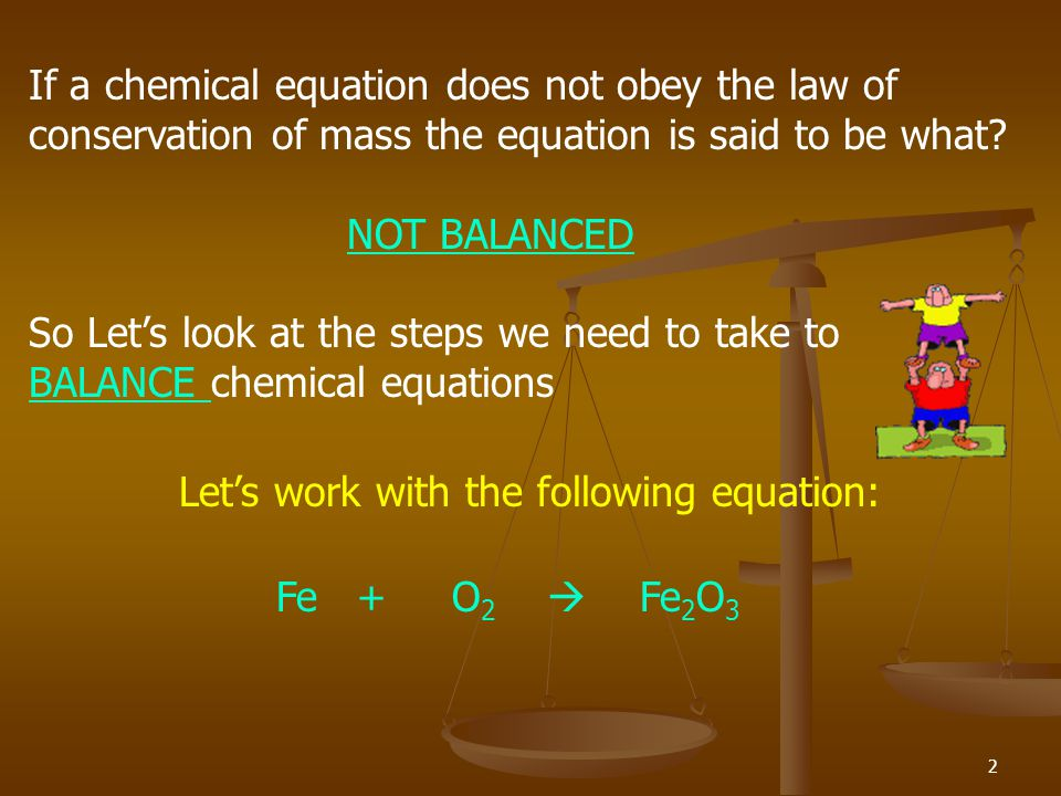 2 If a chemical equation does not obey the law of conservation of mass the equation is said to be what.