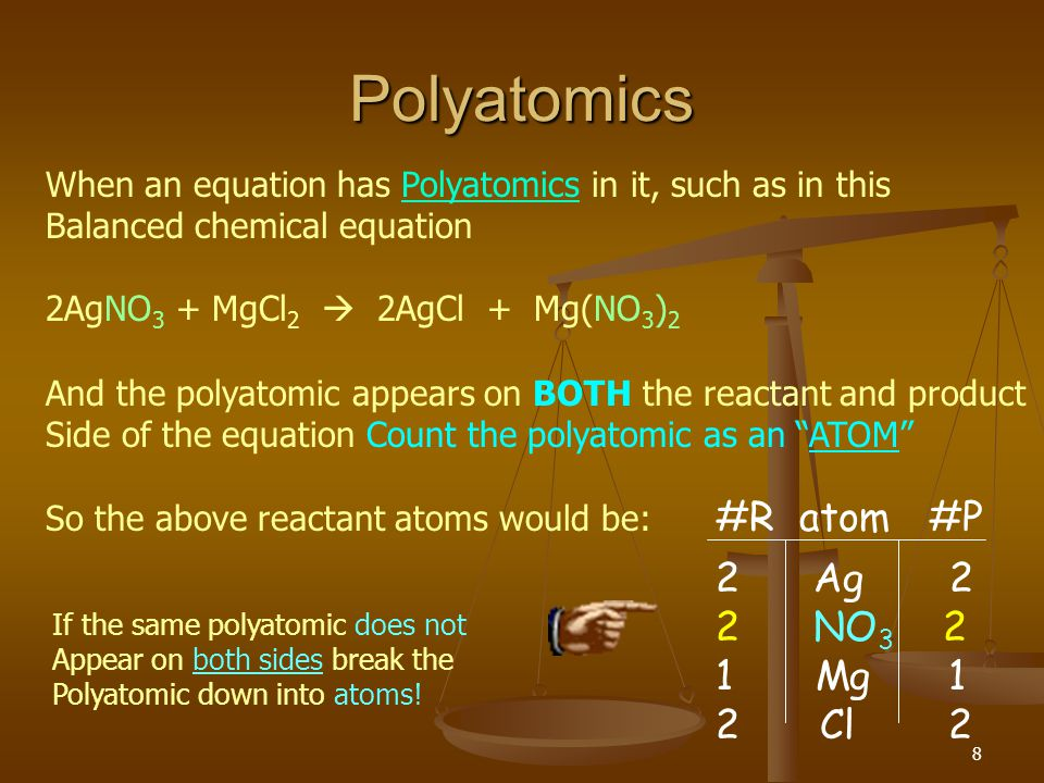 8 Polyatomics When an equation has Polyatomics in it, such as in this Balanced chemical equation 2AgNO 3 + MgCl 2  2AgCl + Mg(NO 3 ) 2 And the polyatomic appears on BOTH the reactant and product Side of the equation Count the polyatomic as an ATOM So the above reactant atoms would be: #R atom #P 2 Ag 2 2 NO 3 2 1 Mg 1 2Cl 2 If the same polyatomic does not Appear on both sides break the Polyatomic down into atoms!