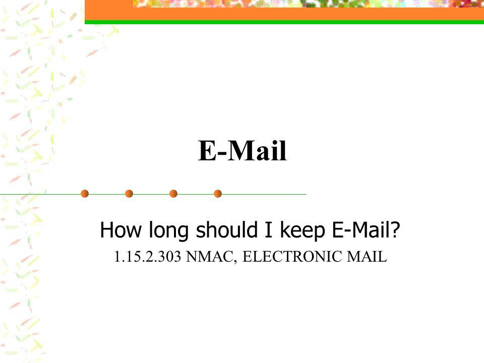 E-Mail How long should I keep E-Mail? 1.15.2.303 NMAC, ELECTRONIC MAIL