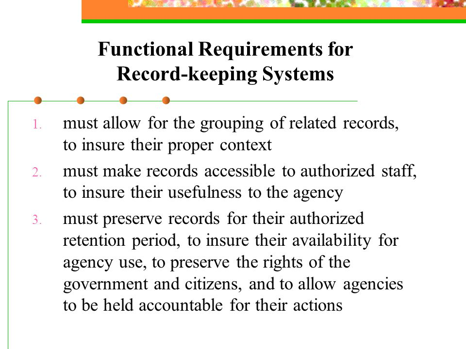 Functional Requirements for Record-keeping Systems 1. must allow for the grouping of related records, to insure their proper context 2. must make reco