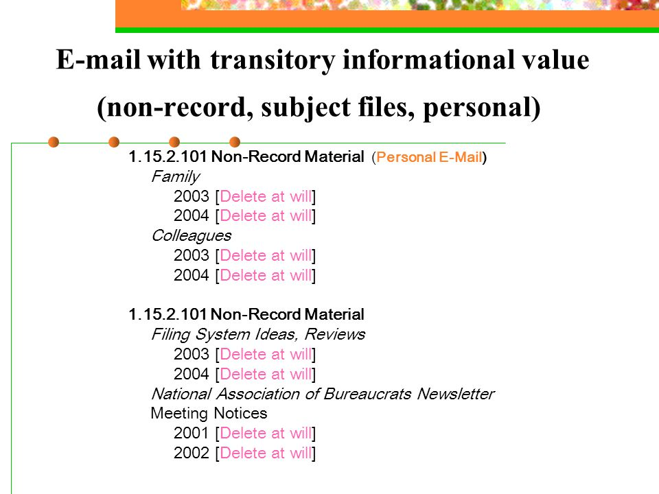 E-mail with transitory informational value (non-record, subject files, personal) 1.15.2.101 Non-Record Material (Personal E-Mail) Family 2003 [Delete at will] 2004 [Delete at will] Colleagues 2003 [Delete at will] 2004 [Delete at will] 1.15.2.101 Non-Record Material Filing System Ideas, Reviews 2003 [Delete at will] 2004 [Delete at will] National Association of Bureaucrats Newsletter Meeting Notices 2001 [Delete at will] 2002 [Delete at will]