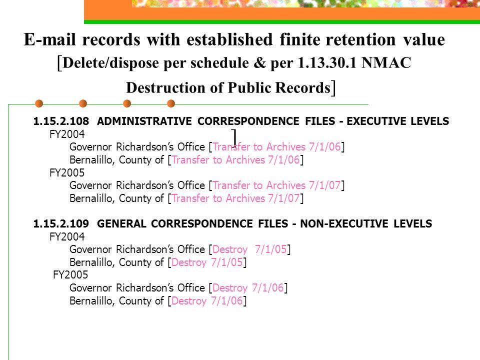 E-mail records with established finite retention value [ Delete/dispose per schedule & per 1.13.30.1 NMAC Destruction of Public Records ] ] 1.15.2.108
