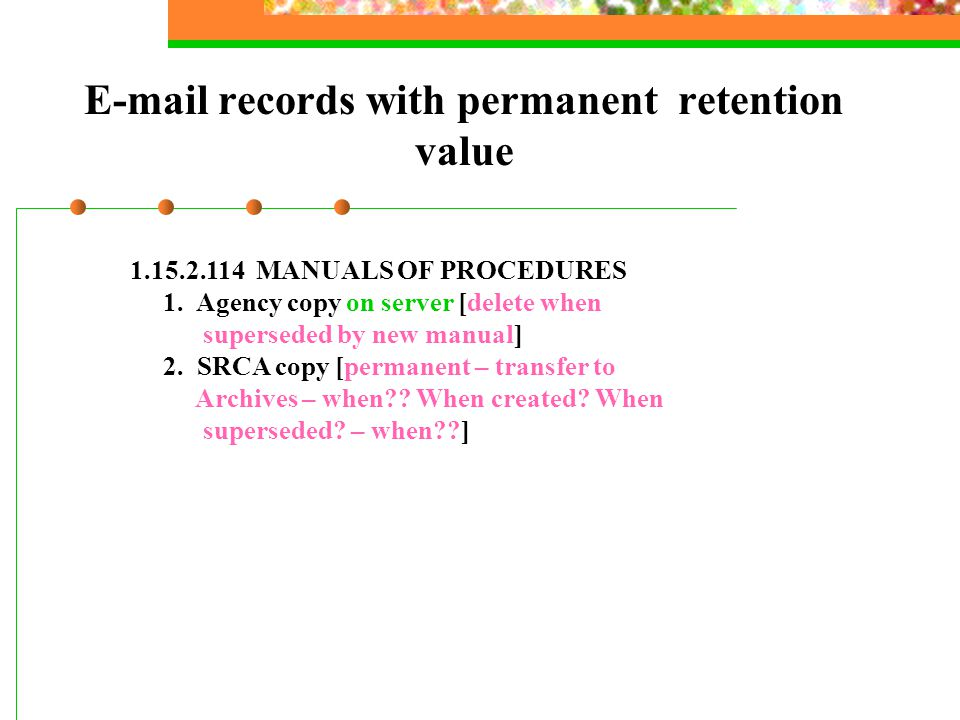 E-mail records with permanent retention value 1.15.2.114 MANUALS OF PROCEDURES 1. Agency copy on server [delete when superseded by new manual] 2. SRCA