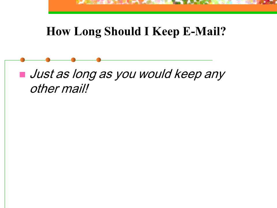 How Long Should I Keep E-Mail? Just as long as you would keep any other mail!