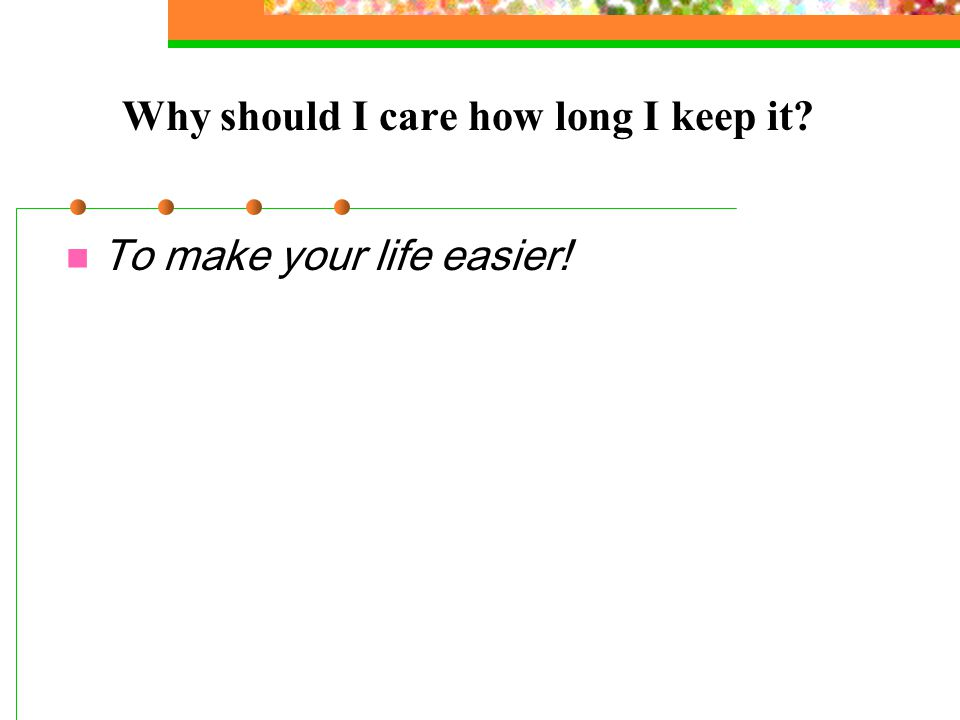 Why should I care how long I keep it To make your life easier!