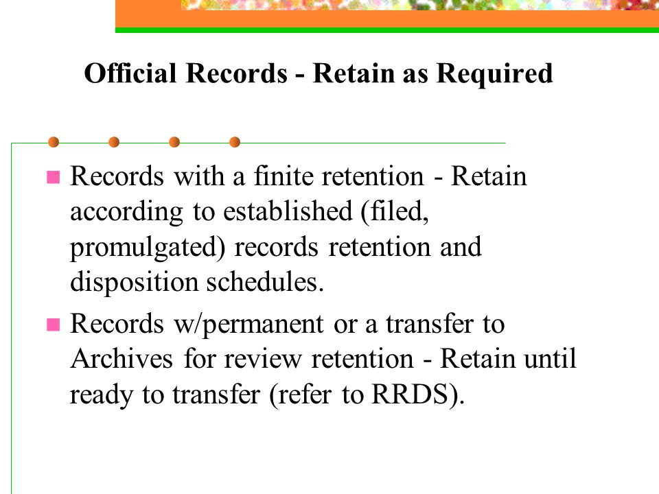 Official Records - Retain as Required Records with a finite retention - Retain according to established (filed, promulgated) records retention and disposition schedules.