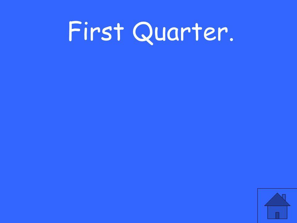 First Quarter.