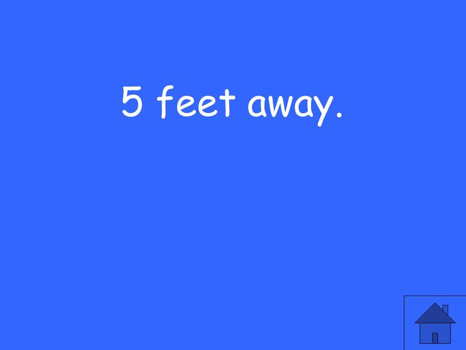 5 feet away.