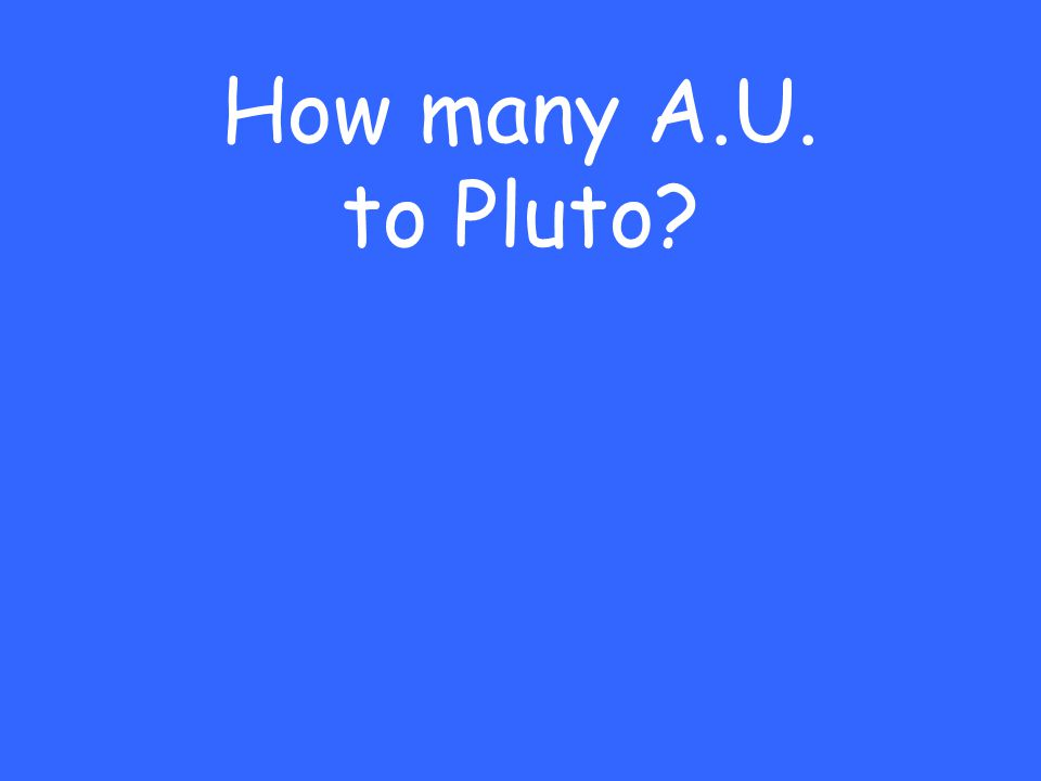 How many A.U. to Pluto?