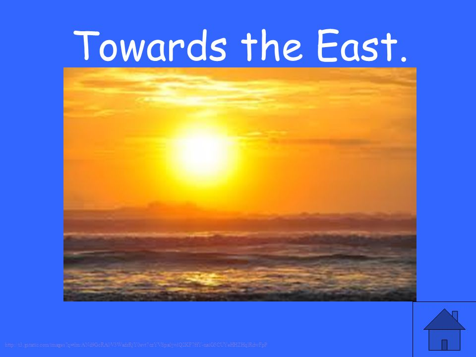 Towards the East. http://t3.gstatic.com/images?q=tbn:ANd9GcRA0V3WadrRjY0evt7czYVSpa0jwlQ2KF7ffY-naiG5CUYeHHZHqlRdwFpP