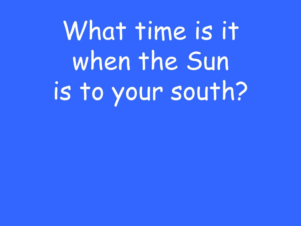 What time is it when the Sun is to your south?