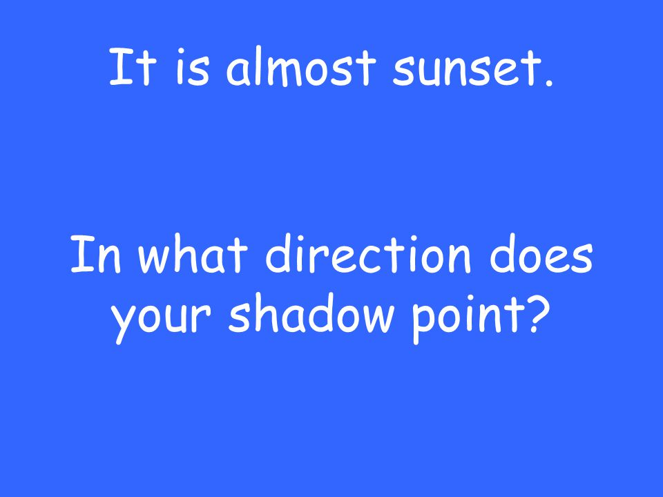 It is almost sunset. In what direction does your shadow point?