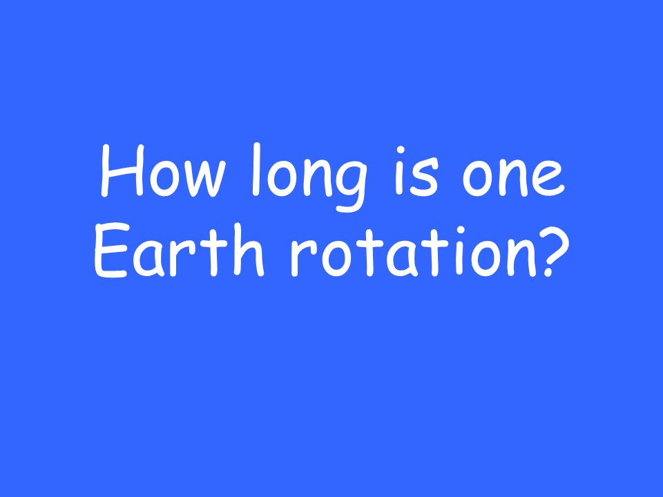 How long is one Earth rotation?