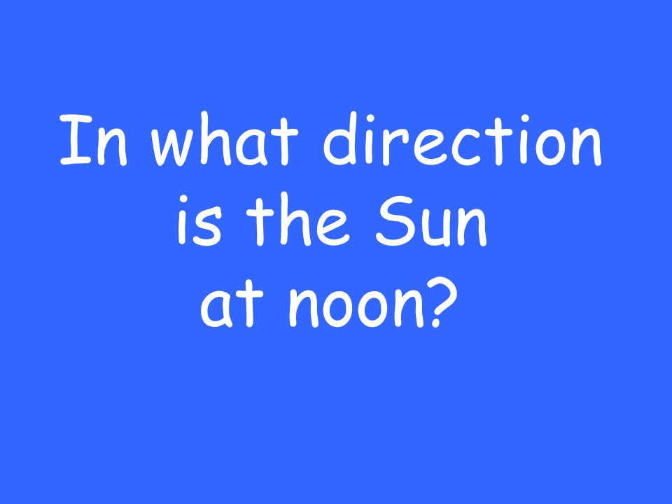 In what direction is the Sun at noon?