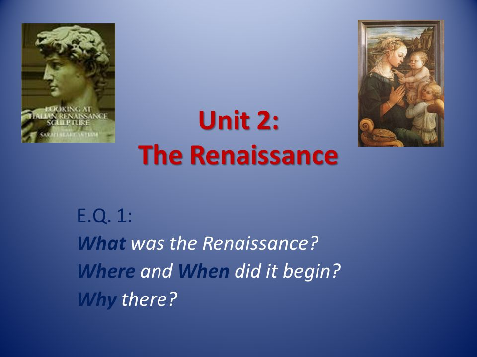 Unit 2: The Renaissance E.Q. 1: What was the Renaissance Where and When did it begin Why there