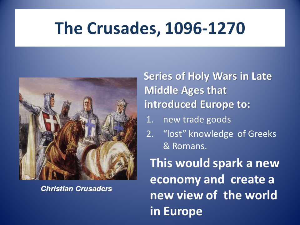 The Crusades, 1096-1270 Series of Holy Wars in Late Middle Ages that introduced Europe to: 1.new trade goods 2. lost knowledge of Greeks & Romans.