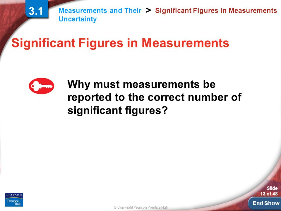 End Show © Copyright Pearson Prentice Hall Measurements and Their Uncertainty > Slide 13 of 48 Significant Figures in Measurements Why must measurements be reported to the correct number of significant figures.