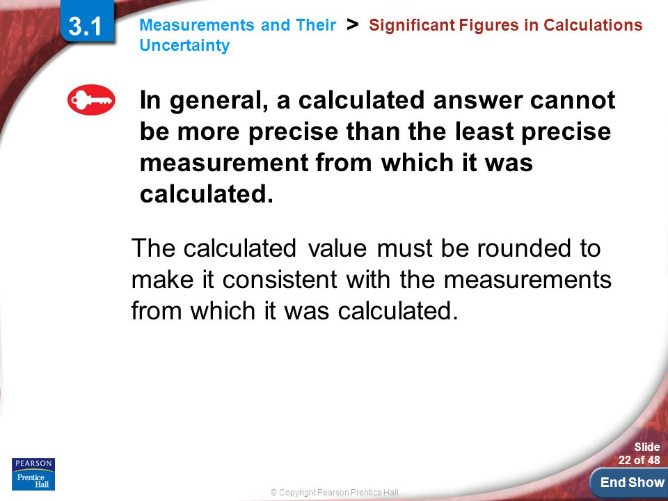 End Show Slide 22 of 48 © Copyright Pearson Prentice Hall Measurements and Their Uncertainty > Significant Figures in Calculations In general, a calculated answer cannot be more precise than the least precise measurement from which it was calculated.