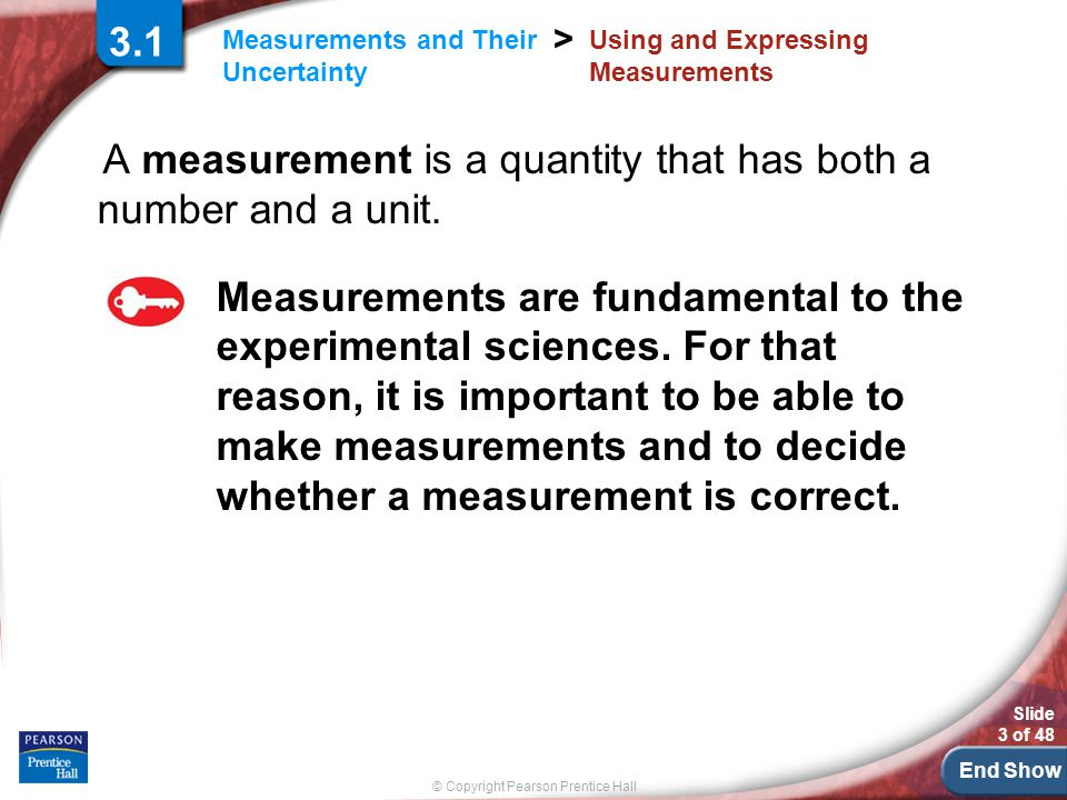 End Show © Copyright Pearson Prentice Hall Measurements and Their Uncertainty > Slide 3 of 48 3.1 Using and Expressing Measurements A measurement is a quantity that has both a number and a unit.