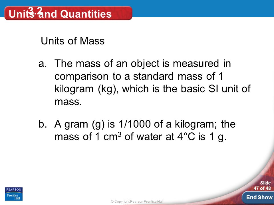 © Copyright Pearson Prentice Hall Slide 47 of 48 End Show 3.2 Units and Quantities Units of Mass a.The mass of an object is measured in comparison to a standard mass of 1 kilogram (kg), which is the basic SI unit of mass.
