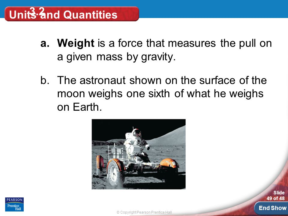 © Copyright Pearson Prentice Hall Slide 49 of 48 End Show 3.2 Units and Quantities a.Weight is a force that measures the pull on a given mass by gravity.