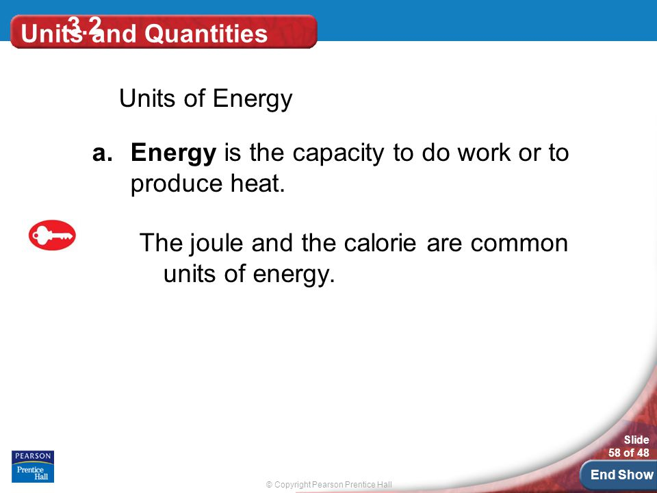 © Copyright Pearson Prentice Hall Slide 58 of 48 End Show 3.2 Units and Quantities Units of Energy a.Energy is the capacity to do work or to produce heat.