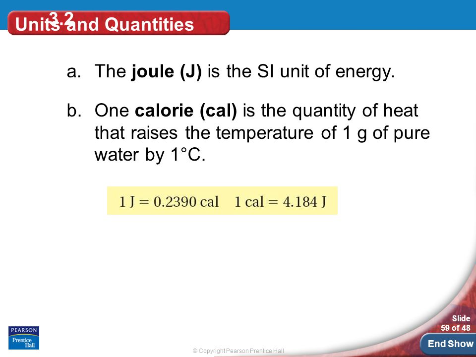 © Copyright Pearson Prentice Hall Slide 59 of 48 End Show 3.2 Units and Quantities a.The joule (J) is the SI unit of energy.
