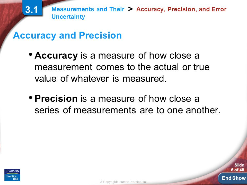 End Show © Copyright Pearson Prentice Hall Measurements and Their Uncertainty > Slide 6 of 48 3.1 Accuracy, Precision, and Error Accuracy and Precision Accuracy is a measure of how close a measurement comes to the actual or true value of whatever is measured.