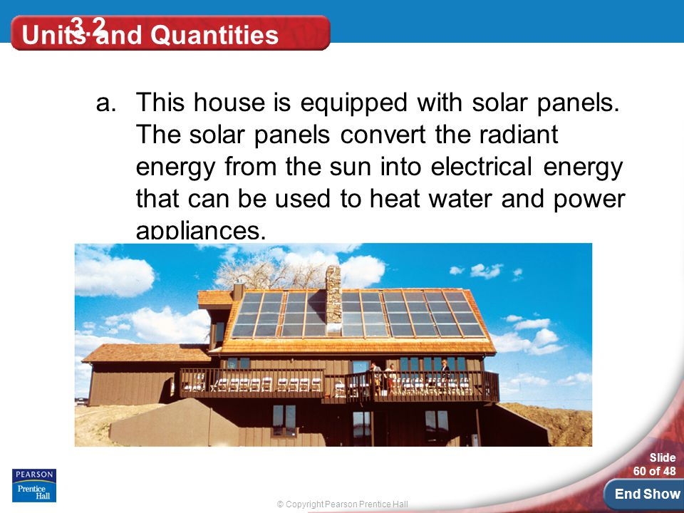 © Copyright Pearson Prentice Hall Slide 60 of 48 End Show 3.2 Units and Quantities a.This house is equipped with solar panels.