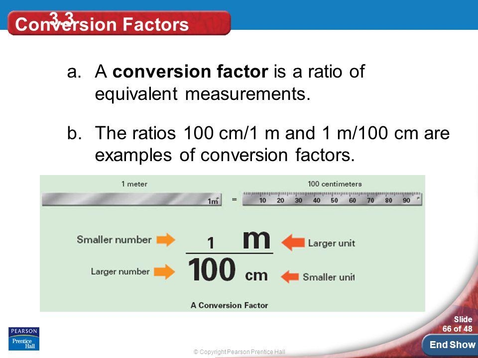 © Copyright Pearson Prentice Hall Slide 66 of 48 End Show 3.3 Conversion Factors a.A conversion factor is a ratio of equivalent measurements.