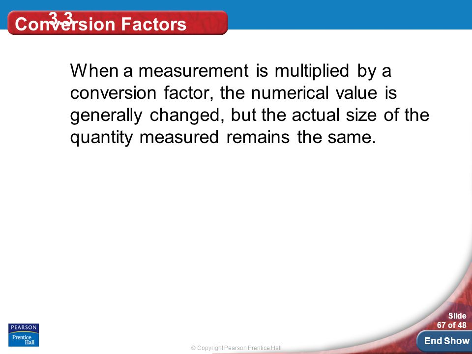 © Copyright Pearson Prentice Hall Slide 67 of 48 End Show 3.3 Conversion Factors When a measurement is multiplied by a conversion factor, the numerical value is generally changed, but the actual size of the quantity measured remains the same.