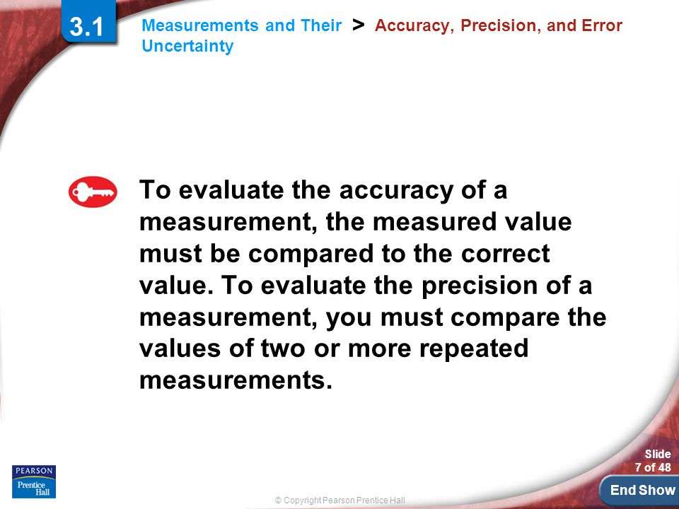 End Show © Copyright Pearson Prentice Hall Measurements and Their Uncertainty > Slide 7 of 48 3.1 Accuracy, Precision, and Error To evaluate the accuracy of a measurement, the measured value must be compared to the correct value.